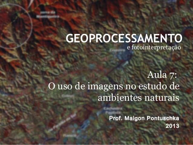 GEOPROCESSAMENTO e fotointerpretação Prof. Maigon Pontuschka 2013 Aula 7: O uso de imagens no estudo de ambientes naturais
