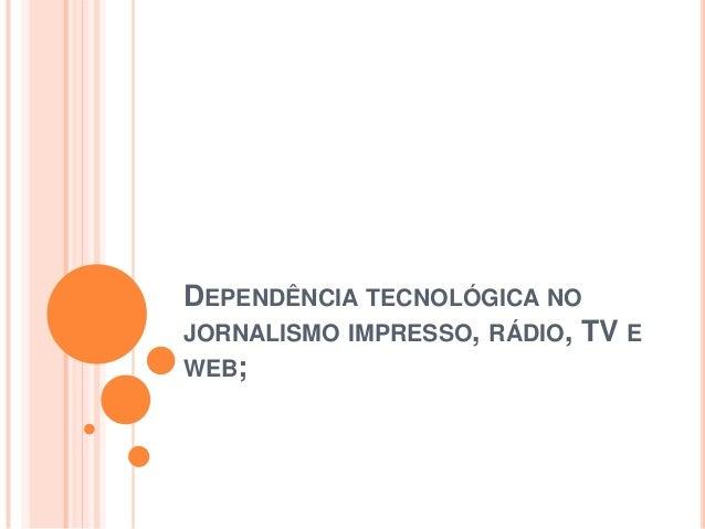 DEPENDÊNCIA TECNOLÓGICA NO JORNALISMO IMPRESSO, RÁDIO, TV E WEB;