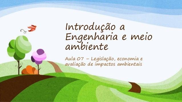 Introdução a Engenharia e meio ambiente Aula 07 – Legislação, economia e avaliação de impactos ambientais