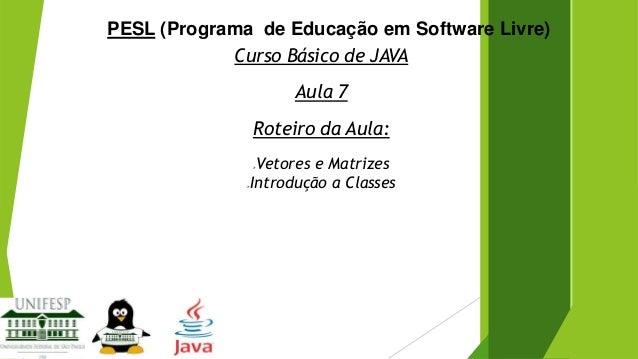 PESL (Programa de Educação em Software Livre) Curso Básico de JAVA Aula 7 Roteiro da Aula: Vetores e Matrizes Introdução a...