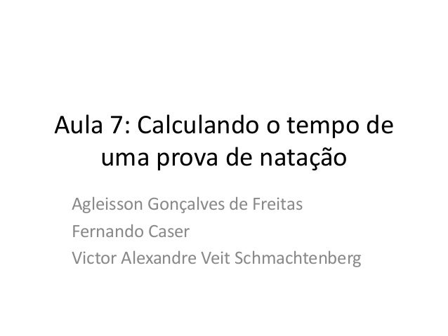 Aula 7: Calculando o tempo de uma prova de natação Agleisson Gonçalves de Freitas Fernando Caser Victor Alexandre Veit Sch...