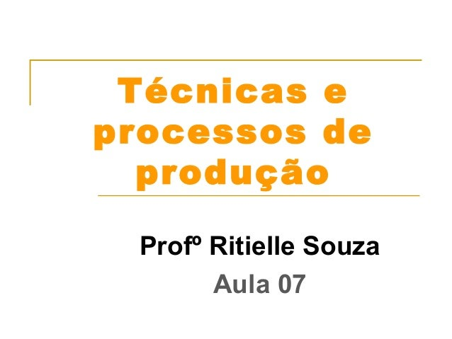 Técnicas e  processos de  produção  Profº Ritielle Souza  Aula 07