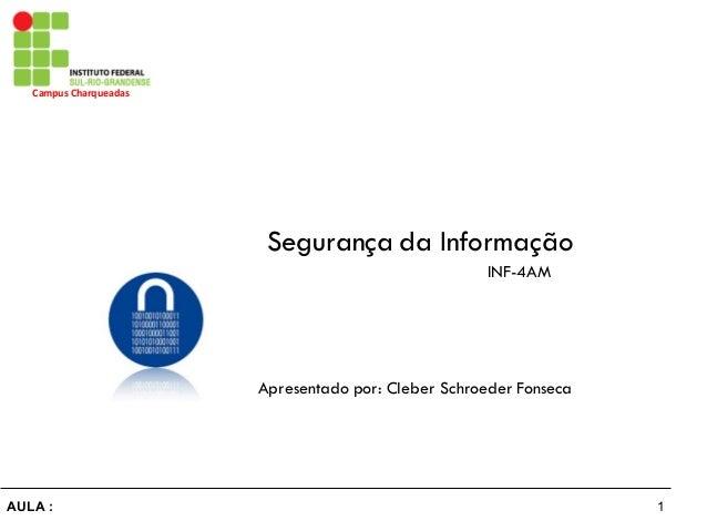 1AULA : Campus Charqueadas Segurança da Informação Apresentado por: Cleber Schroeder Fonseca INF-4AM
