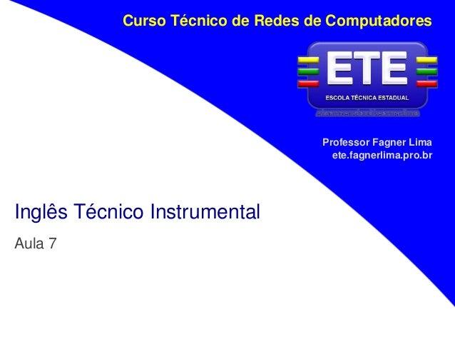 Professor Fagner Lima ete.fagnerlima.pro.br Curso Técnico de Redes de Computadores Inglês Técnico Instrumental Aula 7