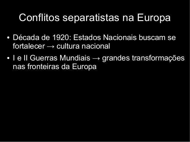 Conflitos separatistas na Europa  ● Década de 1920: Estados Nacionais buscam se  fortalecer → cultura nacional  ● I e II G...
