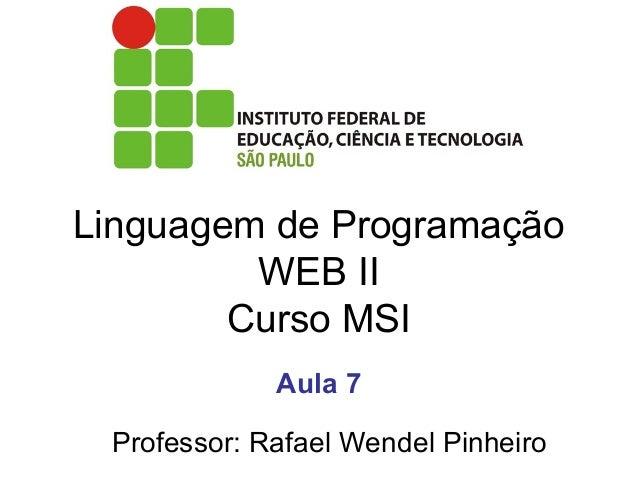 Linguagem de Programação WEB II Curso MSI Professor: Rafael Wendel Pinheiro Aula 7