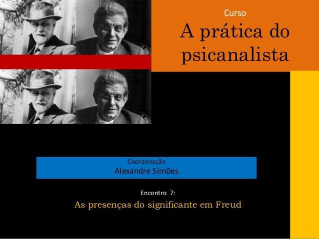 Curso A prática do psicanalista Coordenação Alexandre Simões Encontro 7: As presenças do significante em Freud