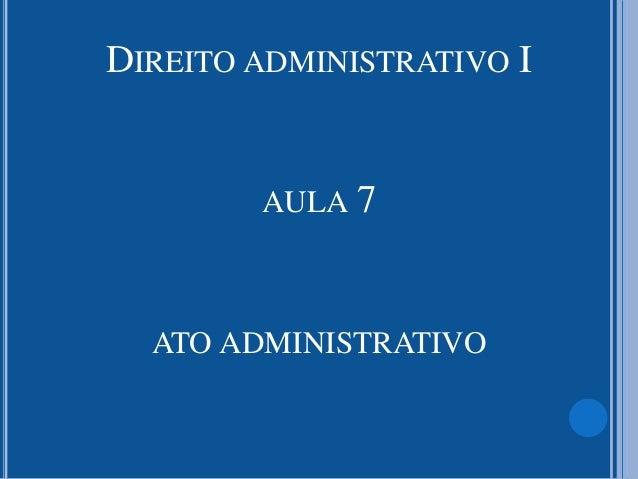 DIREITO ADMINISTRATIVO I AULA 7 ATO ADMINISTRATIVO