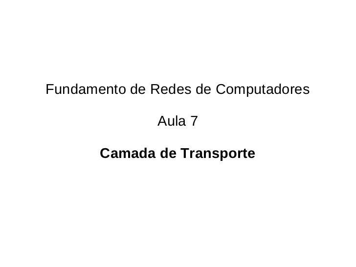 Fundamento de Redes de Computadores              Aula 7       Camada de Transporte