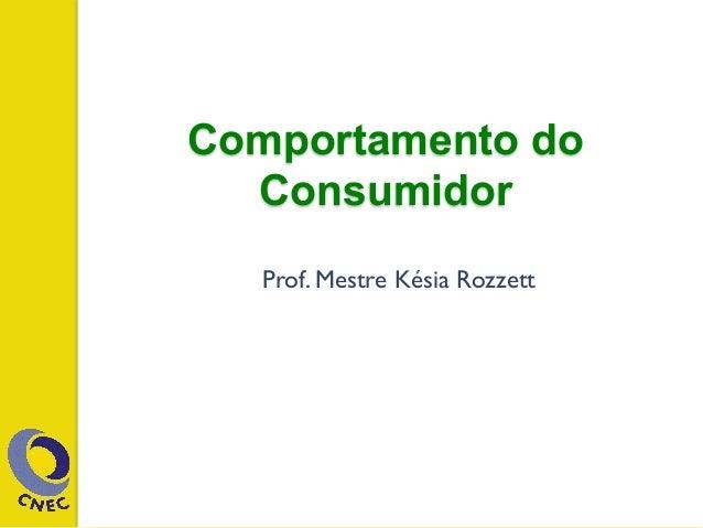 Comportamento do Consumidor Prof. Mestre Késia Rozzett