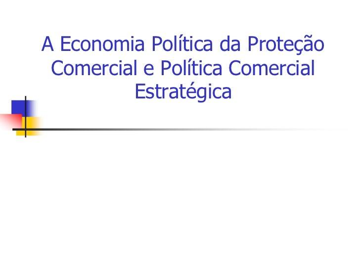 A Economia Política da Proteção Comercial e Política Comercial         Estratégica