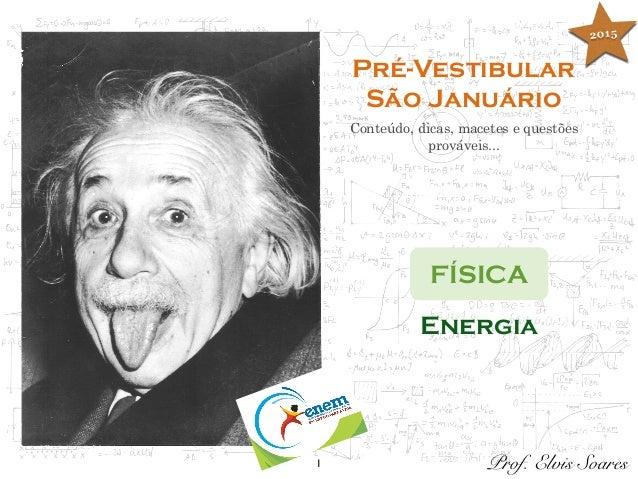 1 Pré-Vestibular São Januário Conteúdo, dicas, macetes e questões prováveis... FÍSICA Prof. Elvis Soares Energia 2015