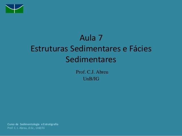 Aula 7 Estruturas Sedimentares e Fácies Sedimentares Prof. C.J. Abreu UnB/IG Curso de Sedimentologia e Estratigrafia Prof....