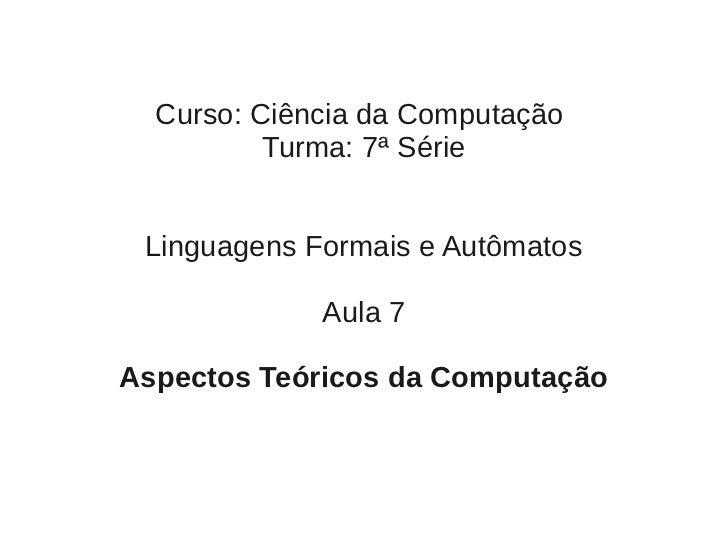 Curso: Ciência da Computação          Turma: 7ª Série Linguagens Formais e Autômatos             Aula 7Aspectos Teóricos d...