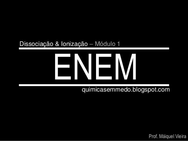 Dissociação & Ionização – Módulo 1           ENEM     quimicasemmedo.blogspot.com                                        P...