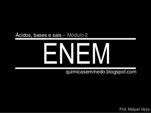 Ácidos, bases e sais – Módulo 2           ENEM      quimicasemmedo.blogspot.com                                         Pr...