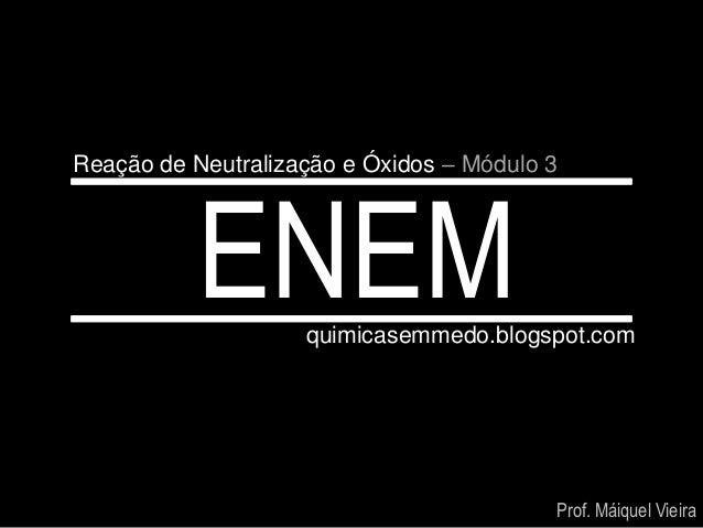 Reação de Neutralização e Óxidos – Módulo 3           ENEM     quimicasemmedo.blogspot.com                                ...