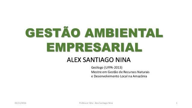 05/11/2016 Professor: Msc. Alex Santiago Nina 1 ALEX SANTIAGO NINA Geólogo (UFPA-2013) Mestre em Gestão de Recursos Natura...
