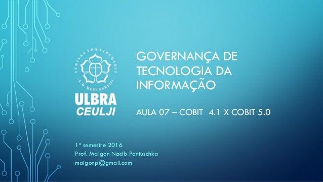 GOVERNANÇA DE TECNOLOGIA DA INFORMAÇÃO AULA 07 – COBIT 4.1 X COBIT 5.0 1o semestre 2016 Prof. Maigon Nacib Pontuschka maig...