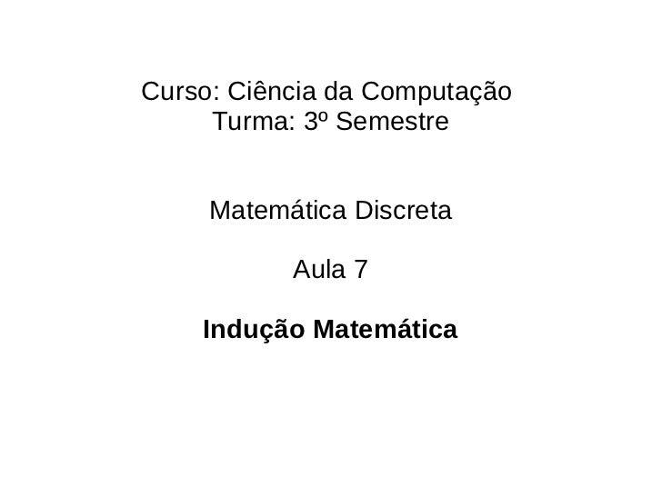 Curso: Ciência da Computação     Turma: 3º Semestre     Matemática Discreta           Aula 7    Indução Matemática