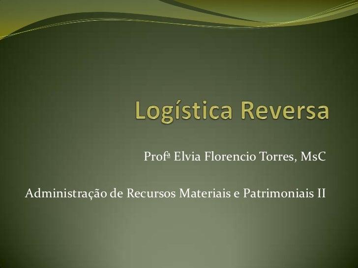 Logística Reversa<br />ProfªElviaFlorencio Torres, MsC<br />Administração de Recursos Materiais e Patrimoniais II<br />