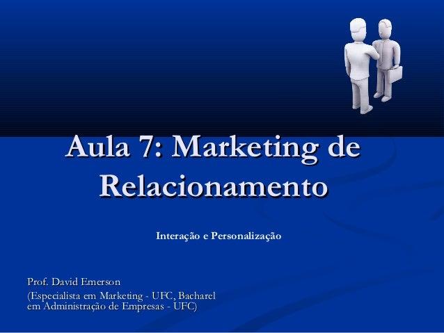 Aula 7: Marketing de          Relacionamento                            Interação e PersonalizaçãoProf. David Emerson(Espe...