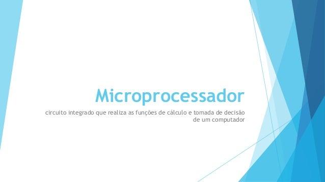 Microprocessador  circuito integrado que realiza as funções de cálculo e tomada de decisão  de um computador