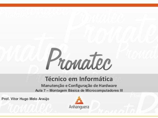 Técnico em Informática Manutenção e Configuração de Hardware Aula 7 – Montagem Básica de Microcomputadores III Prof. Vitor...