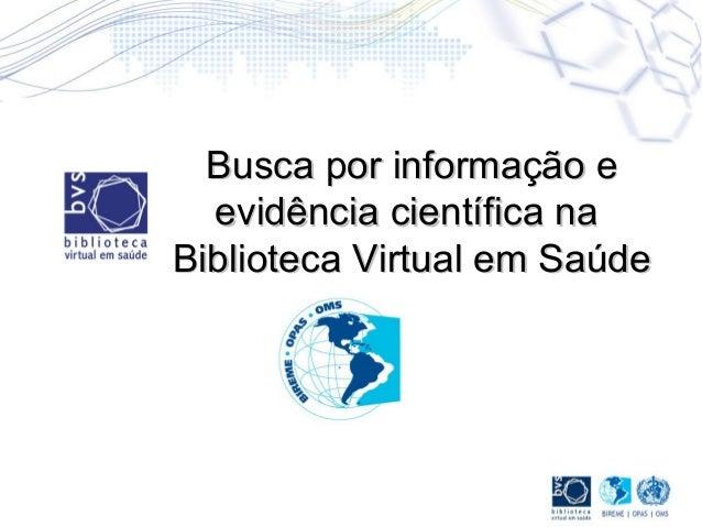 Busca por informação eBusca por informação e evidência científica naevidência científica na Biblioteca Virtual em SaúdeBib...