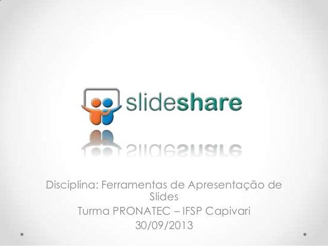 Disciplina: Ferramentas de Apresentação de Slides Turma PRONATEC – IFSP Capivari 30/09/2013