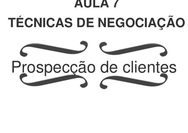 Prospecção de clientes AULA 7 TÉCNICAS DE NEGOCIAÇÃO