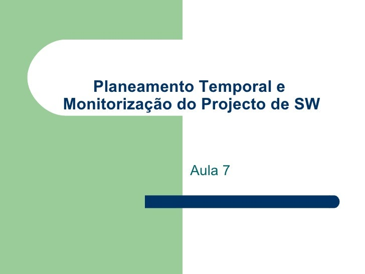 Planeamento Temporal e  Monitorização do Projecto de SW Aula 7