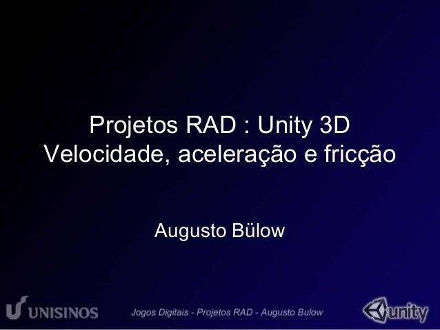 Projetos RAD : Unity 3D  Velocidade, aceleração e fricção  Augusto Bülow