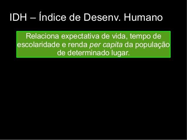 IDH – Índice de Desenv. Humano  Relaciona expectativa de vida, tempo de  escolaridade e renda per capita da população  de ...