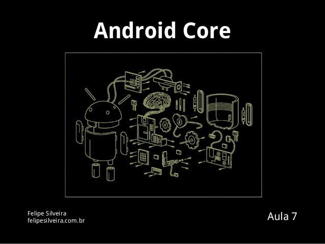 Android Core Felipe Silveira felipesilveira.com.br Aula 7