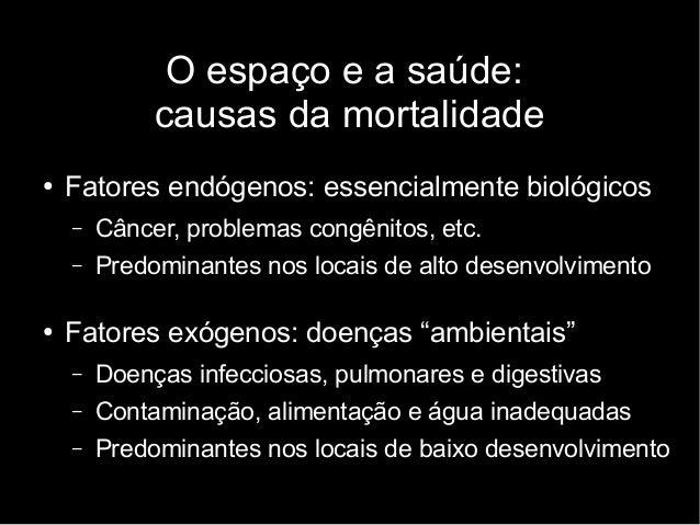 O espaço e a saúde:  causas da mortalidade  ● Fatores endógenos: essencialmente biológicos  – Câncer, problemas congênitos...