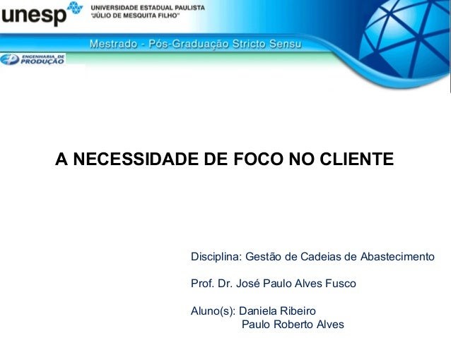 A NECESSIDADE DE FOCO NO CLIENTE Disciplina: Gestão de Cadeias de Abastecimento Prof. Dr. José Paulo Alves Fusco Aluno(s):...