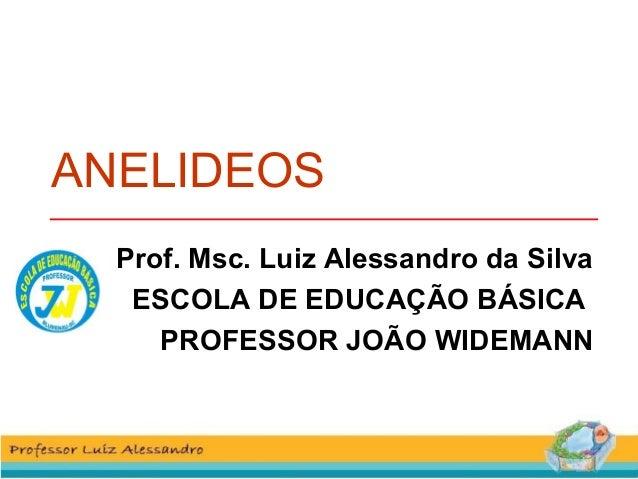 ANELIDEOS  Prof. Msc. Luiz Alessandro da Silva  ESCOLA DE EDUCAÇÃO BÁSICA  PROFESSOR JOÃO WIDEMANN
