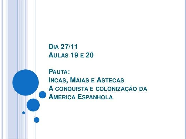 DIA 27/11AULAS 19 E 20PAUTA:INCAS, MAIAS E ASTECASA CONQUISTA E COLONIZAÇÃO DAAMÉRICA ESPANHOLA