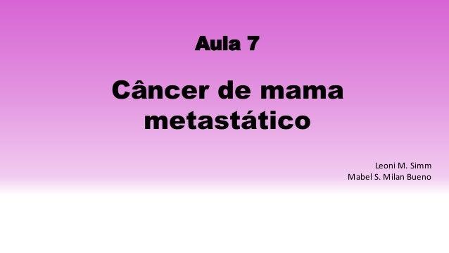 Aula 7 Câncer de mama metastático Leoni M. Simm Mabel S. Milan Bueno