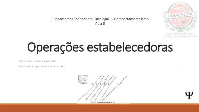  Fundamentos Teóricos em Psicologia II - Comportamentalismo Aula 8 Operações estabelecedoras P R O F. D R . C A I O M A X...