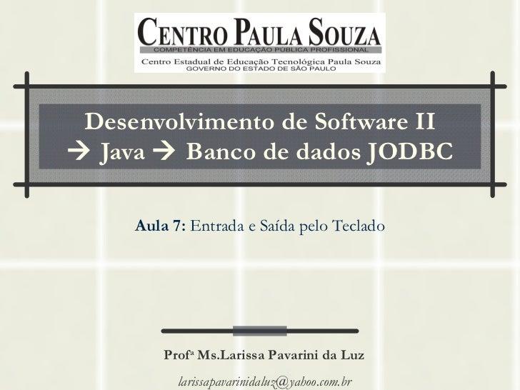 Desenvolvimento de Software II   Java    Banco de dados JODBC Aula 7:  Entrada e Saída pelo Teclado Prof a  Ms.Larissa P...