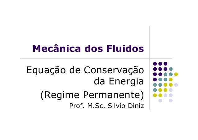 Mecânica dos Fluidos Equação de ConservaçãoEquação de Conservação da Energia (Regime Permanente) Prof. M.Sc. Sílvio Diniz
