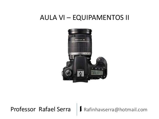 AULA VI – EQUIPAMENTOS II  Professor Rafael Serra  | Rafinhavserra@hotmail.com