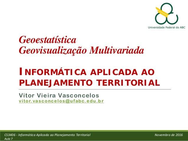 Geoestatística Geovisualização Multivariada INFORMÁTICA APLICADA AO PLANEJAMENTO TERRITORIAL Vitor Vieira Vasconcelos vito...