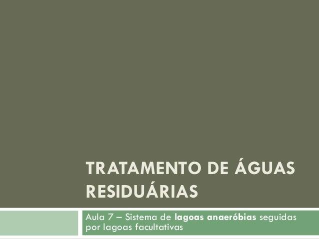 TRATAMENTO DE ÁGUAS RESIDUÁRIAS Aula 7 – Sistema de lagoas anaeróbias seguidas por lagoas facultativas