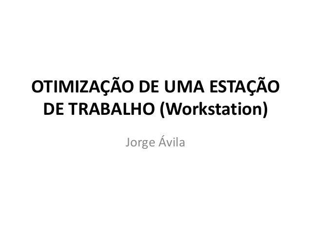 OTIMIZAÇÃO DE UMA ESTAÇÃO DE TRABALHO (Workstation) Jorge Ávila