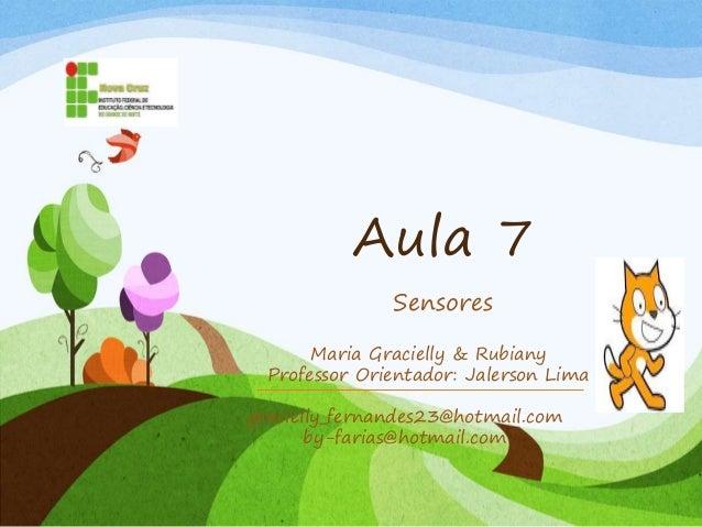 Aula 7 Sensores gracielly_fernandes23@hotmail.com by-farias@hotmail.com Maria Gracielly & Rubiany Professor Orientador: Ja...