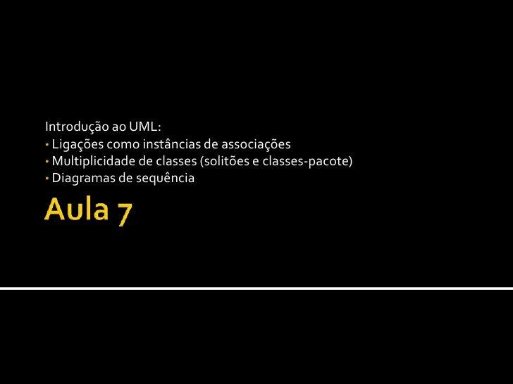 Aula 7<br />Introdução ao UML:<br /><ul><li> Ligações como instâncias de associações
