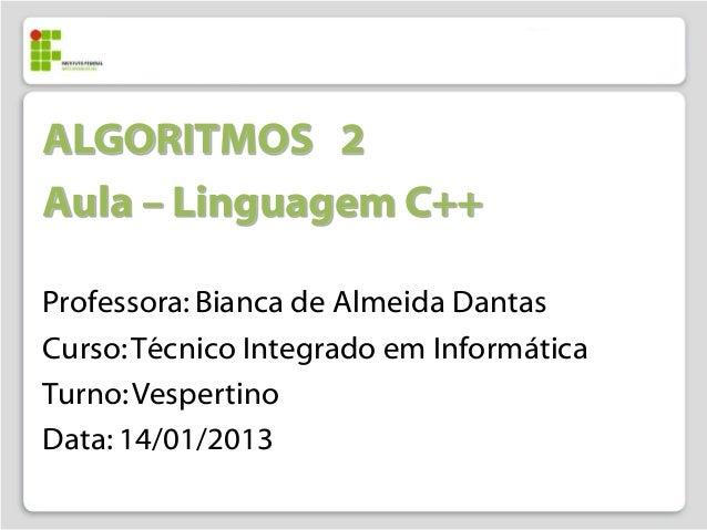 ALGORITMOS 2Aula – Linguagem C++Professora: Bianca de Almeida DantasCurso: Técnico Integrado em InformáticaTurno: Vesperti...